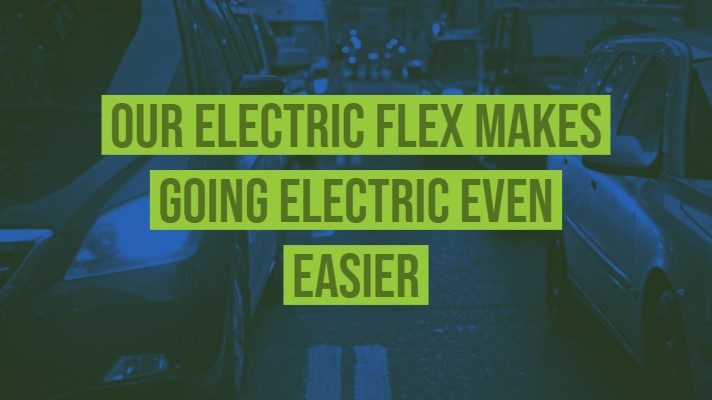 OUR ELECTRIC FLEX MAKES GOING ELECTRIC EVEN EASIER